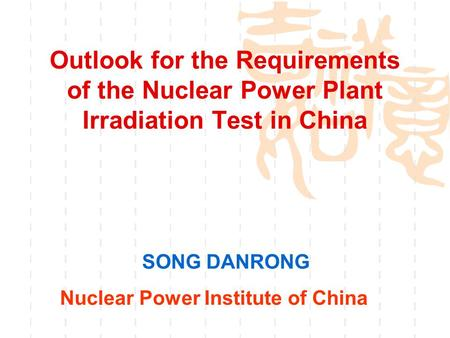 Outlook for the Requirements of the Nuclear Power Plant Irradiation Test in China SONG DANRONG Nuclear Power Institute of China.