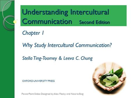 Understanding Intercultural Communication Second Edition Chapter 1 Why Study Intercultural Communication? Stella Ting-Toomey & Leeva C. Chung OXFORD UNIVERSITY.