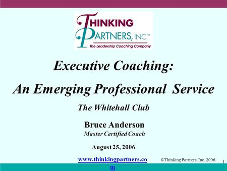 ©Thinking Partners, Inc. 2006 1 Executive Coaching: An Emerging Professional Service August 25, 2006 The Whitehall Club Bruce Anderson Master Certified.