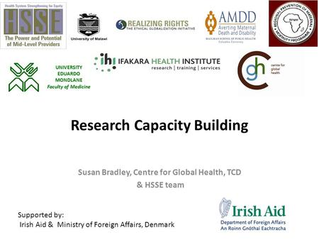 Research Capacity Building Susan Bradley, Centre for Global Health, TCD & HSSE team Supported by: Irish Aid & Ministry of Foreign Affairs, Denmark UNIVERSITY.