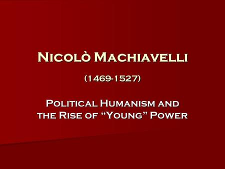"Nicolò Machiavelli (1469-1527) Political Humanism and the Rise of ""Young"" Power."