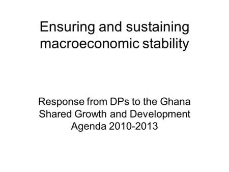 Ensuring and sustaining macroeconomic stability Response from DPs to the Ghana Shared Growth and Development Agenda 2010-2013.