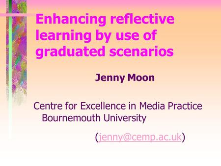 Enhancing reflective learning by use of graduated scenarios Jenny Moon Centre for Excellence in Media Practice Bournemouth University