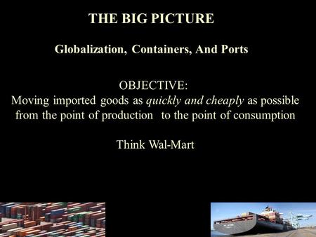 THE BIG PICTURE Globalization, Containers, And Ports OBJECTIVE: Moving imported goods as quickly and cheaply as possible from the point of production to.