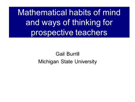 Mathematical habits of mind and ways of thinking for prospective teachers Gail Burrill Michigan State University.