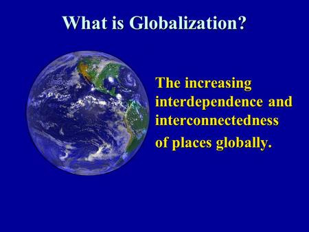 What is Globalization? The increasing interdependence and interconnectedness The increasing interdependence and interconnectedness of places globally.