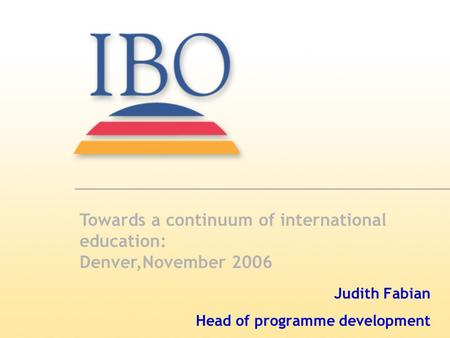 Judith Fabian Head of programme development Towards a continuum of international education: Denver,November 2006.