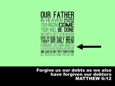 Forgive us our debts as we also have forgiven our debtors MATTHEW 6:12.
