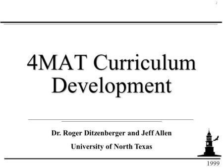 1999 1 4MAT Curriculum Development Dr. Roger Ditzenberger and Jeff Allen University of North Texas.