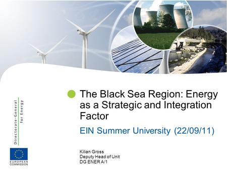 Kilian Gross Deputy Head of Unit DG ENER A/1 The Black Sea Region: Energy as a Strategic and Integration Factor EIN Summer University (22/09/11)