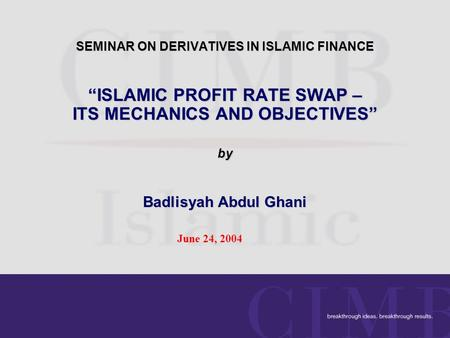 "SEMINAR ON DERIVATIVES IN ISLAMIC FINANCE ""ISLAMIC PROFIT RATE SWAP – ITS MECHANICS AND OBJECTIVES"" by Badlisyah Abdul Ghani June 24, 2004."