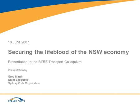 13 June 2007 Securing the lifeblood of the NSW economy Presentation to the BTRE Transport Colloquium Presentation by Greg Martin Chief Executive Sydney.