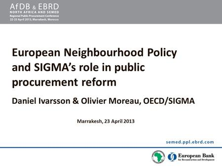 European Neighbourhood Policy and SIGMA's role in public procurement reform Daniel Ivarsson & Olivier Moreau, OECD/SIGMA Marrakesh, 23 April 2013.