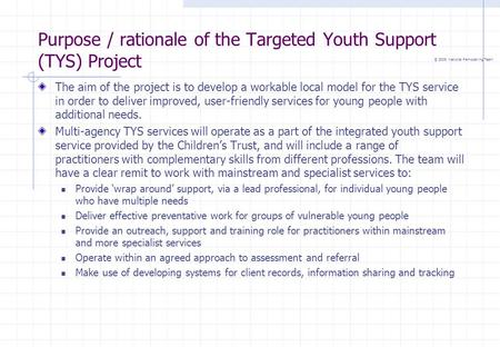 © 2005 National Remodelling Team Purpose / rationale of the Targeted Youth Support (TYS) Project The aim of the project is to develop a workable local.