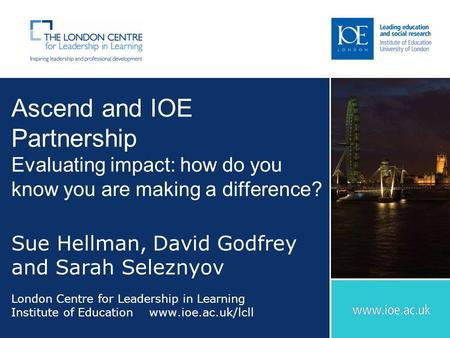 Ascend and IOE Partnership Evaluating impact: how do you know you are making a difference? Sue Hellman, David Godfrey and Sarah Seleznyov London Centre.