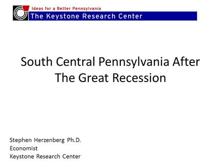 South Central Pennsylvania After The Great Recession Stephen Herzenberg Ph.D. Economist Keystone Research Center.