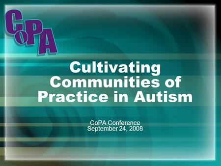 Cultivating Communities of Practice in Autism CoPA Conference September 24, 2008.