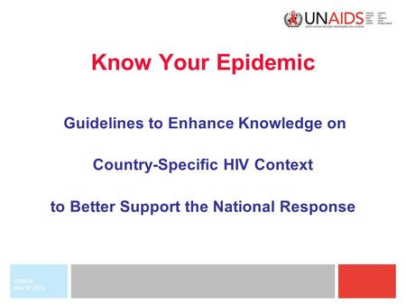 May 18, 2015 UNAIDS Know Your Epidemic Guidelines to Enhance Knowledge on Country-Specific HIV Context to Better Support the National Response.