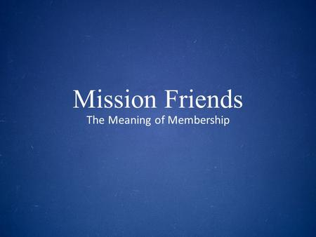 Mission Friends The Meaning of Membership. SESSION ONE The Mission of God.