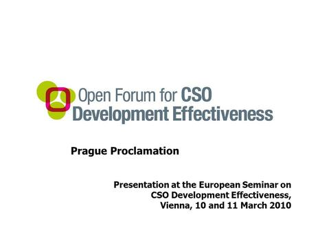 Prague Proclamation Presentation at the European Seminar on CSO Development Effectiveness, Vienna, 10 and 11 March 2010.