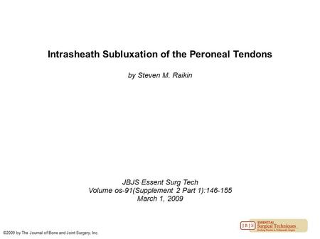 Intrasheath Subluxation of the Peroneal Tendons by Steven M. Raikin JBJS Essent Surg Tech Volume os-91(Supplement 2 Part 1):146-155 March 1, 2009 ©2009.