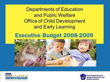 Departments of Education and Public Welfare Office of Child Development and Early Learning Executive Budget 2008-2009.