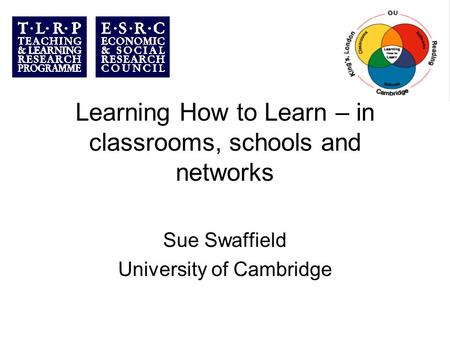 Learning How to Learn – in classrooms, schools and networks Sue Swaffield University of Cambridge.