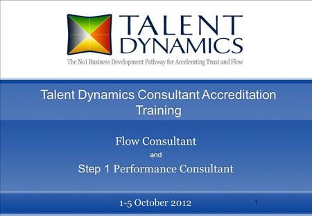 1 1-5 October 2012 Talent Dynamics Consultant Accreditation Training Flow Consultant and Step 1 Performance Consultant Flow Consultant and Step 1 Performance.