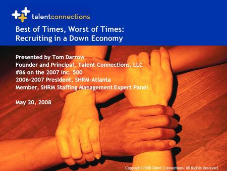 Copyright 2008 Talent Connections. All Rights Reserved. Best of Times, Worst of Times: Recruiting in a Down Economy Presented by Tom Darrow Founder and.