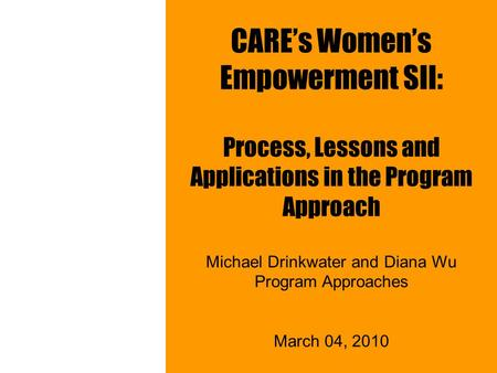 CARE's Women's Empowerment SII: Process, Lessons and Applications in the Program Approach Michael Drinkwater and Diana Wu Program Approaches March 04,