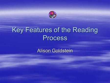 Key Features of the Reading Process Alison Goldstein.