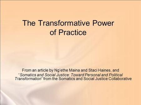"The Transformative Power of Practice From an article by Ng'ethe Maina and Staci Haines, and ""Somatics and Social Justice: Toward Personal and Political."