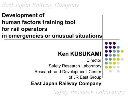 Ken KUSUKAMI Director Safety Research Laboratory Research and Development Center of JR East Group East Japan Railway Company Development of human factors.