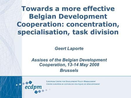 Towards a more effective Belgian Development Cooperation: concentration, specialisation, task division Geert Laporte Assises of the Belgian Development.
