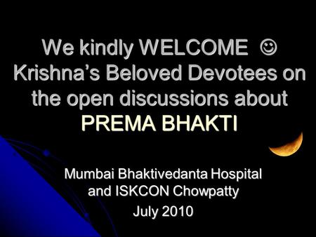 Mumbai Bhaktivedanta Hospital and ISKCON Chowpatty July 2010 We kindly WELCOME Krishna's Beloved Devotees on the open discussions about PREMA BHAKTI.