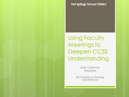 Using Faculty Meetings to Deepen CCSS Understanding Sheri Coleman Presenter 2013 Systems Change Conference.
