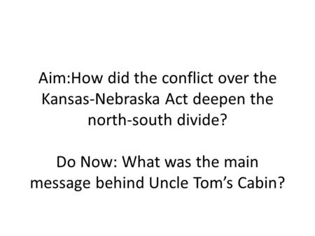 Aim:How did the conflict over the Kansas-Nebraska Act deepen the north-south divide? Do Now: What was the main message behind Uncle Tom's Cabin?