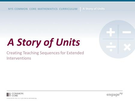 © 2012 Common Core, Inc. All rights reserved. commoncore.org NYS COMMON CORE MATHEMATICS CURRICULUM A Story of Units Creating Teaching Sequences for Extended.