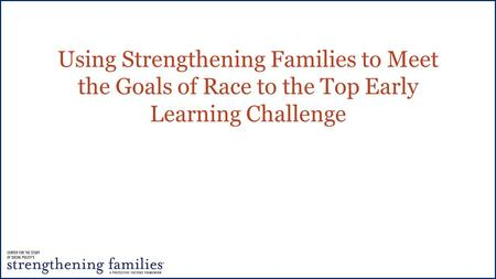 Using Strengthening Families to Meet the Goals of Race to the Top Early Learning Challenge.