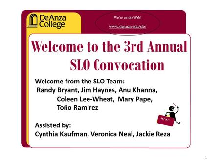 We're on the Web! www.deanza.edu/slo/ Welcome to the 3rd Annual SLO Convocation Welcome from the SLO Team: Randy Bryant, Jim Haynes, Anu Khanna, Coleen.
