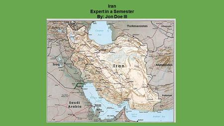 Iran Expert in a Semester By: Jon Doe III. Iran ●Has been known to be Anti-American/Israel ●8 year war, 1980-1988 against Iraq ●2005 Iran says that it.