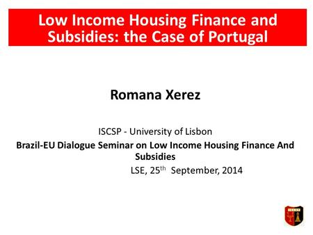 Low Income Housing Finance and Subsidies: the Case of Portugal Romana Xerez ISCSP - University of Lisbon Brazil-EU Dialogue Seminar on Low Income Housing.