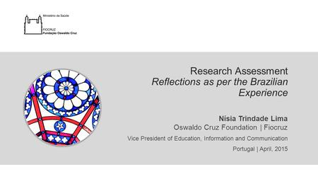 Nísia Trindade Lima Oswaldo Cruz Foundation | Fiocruz Vice President of Education, Information and Communication Portugal | April, 2015 Research Assessment.