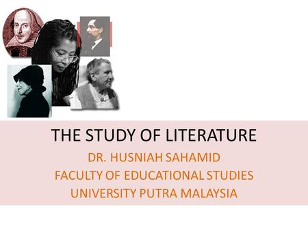 THE STUDY OF LITERATURE DR. HUSNIAH SAHAMID FACULTY OF EDUCATIONAL STUDIES UNIVERSITY PUTRA MALAYSIA.