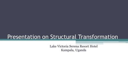 Presentation on Structural Transformation Lake Victoria Serena Resort Hotel Kampala, Uganda.