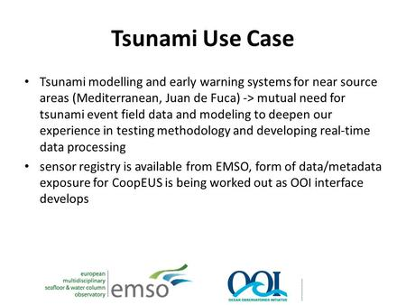 Tsunami Use Case Tsunami modelling and early warning systems for near source areas (Mediterranean, Juan de Fuca) -> mutual need for tsunami event field.