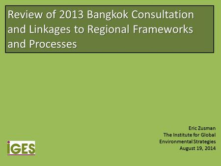 Review of 2013 Bangkok Consultation and Linkages to Regional Frameworks and Processes Eric Zusman The Institute for Global Environmental Strategies August.