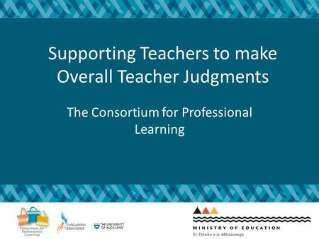 Supporting Teachers to make Overall Teacher Judgments The Consortium for Professional Learning.