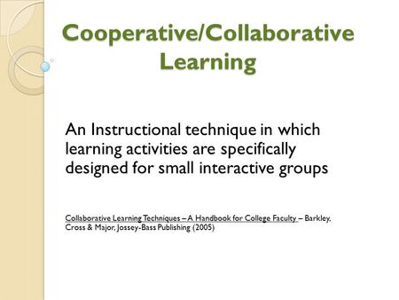 Cooperative/Collaborative Learning An Instructional technique in which learning activities are specifically designed for small interactive groups Collaborative.