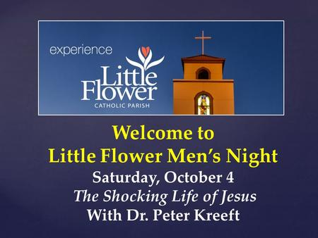 Welcome to Little Flower Men's Night Saturday, October 4 The Shocking Life of Jesus With Dr. Peter Kreeft.